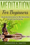 Meditation For Beginners: A Step By Step Guide To Calming Your Mind, Reducing Stress, And Living Longer Starting Today (Self Improvement Book 3) - Jennifer N. Smith