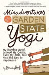 Misadventures of a Garden State Yogi: My Humble Quest to Heal My Colitis, Calm My ADD, and Find the Key to Happiness - Brian Leaf
