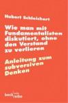 Wie man mit Fundamentalisten diskutiert, ohne den Verstand zu verlieren. Anleitung zum subversiven Denken. - Hubert Schleichert
