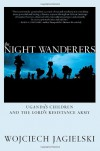 The Night Wanderers: Uganda's Children and the Lord's Resistance Army - Wojciech Jagielski