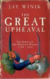 The Great Upheaval: The Birth Of The Modern World, 1788 1800 - Jay Winik