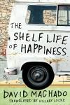 The Shelf Life of Happiness - David Machado, Hillary Locke