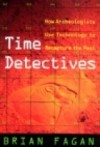 Time Detectives: How Archaeologists Use Technology To Recapture The Past - Brian M. Fagan