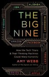 The Big Nine: How the Tech Titans and Their Thinking Machines Could Warp Humanity - Amy Webb