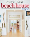 Coastal Living Beach House Style: Designing Spaces That Bring the Beach to You - Katherine Cobbs, Coastal Living Magazine