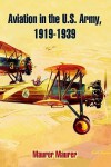 Aviation in the U.S. Army, 1919-1939 - Maurer Maurer