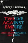 Twelve Against Empire: The Anti-Imperialists, 1898 1900 - Robert L. Beisner