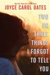 Two or Three Things I Forgot To Tell You - Joyce Carol Oates