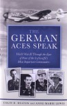 The German Aces Speak: World War II Through the Eyes of Four of the Luftwaffe's Most Important Commanders - Colin D. Heaton;Anne-Marie Lewis