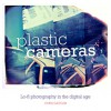 Plastic Cameras: Lo-Fi Photography in the Digital Age - Chris Gatcum
