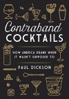 Contraband Cocktails: How America Drank When It Wasn't Supposed To - Paul Dickson