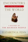 Encounters at the Heart of the World: A History of the Mandan People - Elizabeth A. Fenn