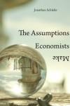 The Assumptions Economists Make - Jonathan Schlefer