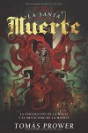 La Santa Muerte: La exhumación de la magia y el misticismo de la muerte (Spanish Edition) - Tomás Prower