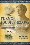 Te Amo, You Mushrooms - S.H. Allan