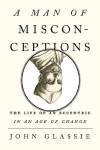 A Man of Misconceptions: The Life of an Eccentric in an Age of Change - John Glassie