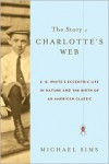 The Story of Charlotte's Web: E. B. White's Eccentric Life in Nature and the Birth of an American Classic -