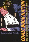 Comic Book Nation: The Transformation of Youth Culture in America - Bradford W. Wright