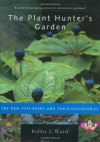 The Plant Hunter's Garden: The New Explorers and Their Discoveries - Bobby J. Ward