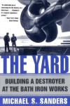The Yard:  Building A Destroyer At The Bath Iron Works - Michael S. Sanders