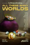 All These Shiny Worlds: The 2016 ImmerseOrDie Anthology - Linton Russ, Becca Mills, Dave Higgins, Misha Burnett, Belinda Mellor, J.S. Morin, Brett Adams, Karpov Kinrade, Richard Levesque, Jefferson Smith, Christopher Ruz, Bryce Anderson, Graham Storrs, Van Allen Plexico, Regina G. Richards