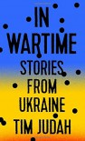 In Wartime: Stories from Ukraine - Tim Judah