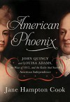 American Phoenix: John Quincy and Louisa Adams, the War of 1812, and the Exile That Saved American Independence - Jane Hampton Cook