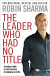 Leader Who Had No Title: A Modern Fable on Real Success in Business and in Life - Robin S. Sharma