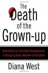 The Death of the Grown-Up: How America's Arrested Development Is Bringing Down Western Civilization - Diana  West