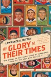 The Glory of Their Times: The Story of the Early Days of Baseball Told by the Men Who Played It - Lawrence S. Ritter