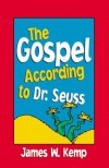 The Gospel According to Dr. Seuss - James W. Kemp