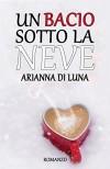 Un bacio sotto la neve - Arianna Di Luna