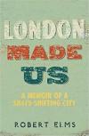 London Made Us: A Memoir of a Shape-Shifting City - Robert Elms