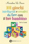101 giochi intelligenti e creativi da fare con il tuo bambino (eNewton Manuali e guide) (Italian Edition) - La Banca,  Mariaelena