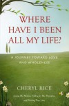 Where Have I Been All My Life?: A Journey Toward Love and Wholeness - Cheryl Rice