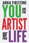 You Are the Artist of Your Life: 50 Keys to Happiness, Self-Acceptance & Personal Transformation - Adria Firestone