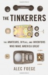 The Tinkerers: The Amateurs, DIYers, and Inventors Who Make America Great - Alec Foege