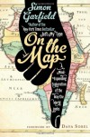 On the Map: A Mind-Expanding Exploration of the Way the World Looks - Simon Garfield