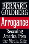 Arrogance: Rescuing America From the Media Elite - Bernard Goldberg