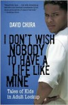 I Don't Wish Nobody To Have a Life Like Mine: Tales of Kids in Adult Lockup - David Chura