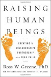 Raising Human Beings: Creating a Collaborative Partnership with Your Child - Ross W. Greene Ph.D.