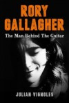 Rory Gallagher The Man Behind the Guitar - Julian Vignoles