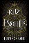 Ritz and Escoffier: The Hotelier, the Chef, and the Rise of the Leisure Class - Luke Barr