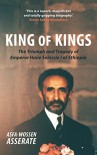 King of Kings: The Triumph and Tragedy of Emperor Haile Selassie I of Ethiopia - Asfa-Wossen Asserate