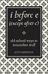 I Before E (Except After C): Old School Ways To Remember Stuff - Judy Parkinson