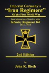 Imperial Germany's 'Iron Regiment' of the First World War: War Memories of Service with Infantry Regiment 169, 1914 - 1918 (Second Edition) - John K. Rieth