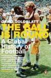 The Ball Is Round: A Global History of Football - David Goldblatt