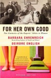 For Her Own Good: Two Centuries of the Experts' Advice to Women - Barbara Ehrenreich, Deirdre English