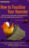 How To Fossilise Your Hamster: And Other Amazing Experiments For The Armchair Scientist - MICK O'HARE