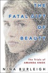 The Fatal Gift of Beauty: The Trials of Amanda Knox - Nina Burleigh